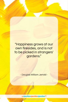 """Douglas William Jerrold quote: """"Happiness grows at our own firesides, and…""""- at QuotesQuotesQuotes.com"""
