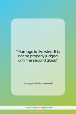 """Douglas William Jerrold quote: """"Marriage is like wine. It is not…""""- at QuotesQuotesQuotes.com"""
