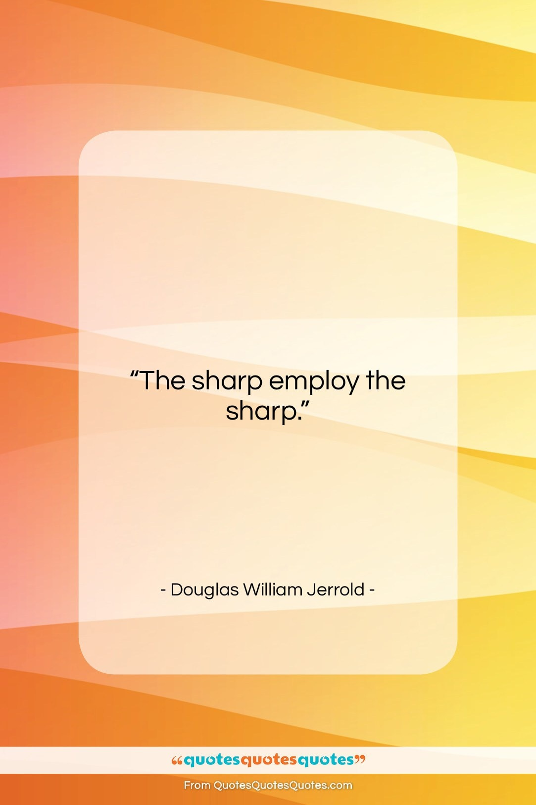 "Douglas William Jerrold quote: ""The sharp employ the sharp….""- at QuotesQuotesQuotes.com"