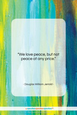 """Douglas William Jerrold quote: """"We love peace, but not peace at…""""- at QuotesQuotesQuotes.com"""
