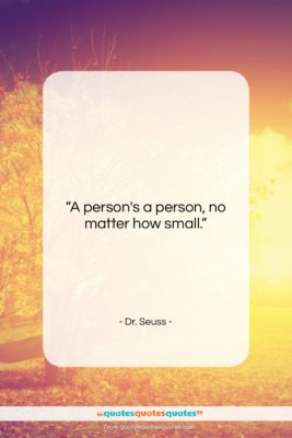 "Dr. Seuss quote: ""A person's a person, no matter how…""- at QuotesQuotesQuotes.com"