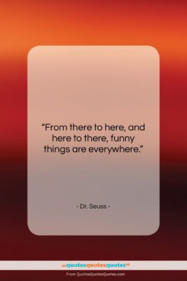 """Dr. Seuss quote: """"From there to here, and here to…""""- at QuotesQuotesQuotes.com"""