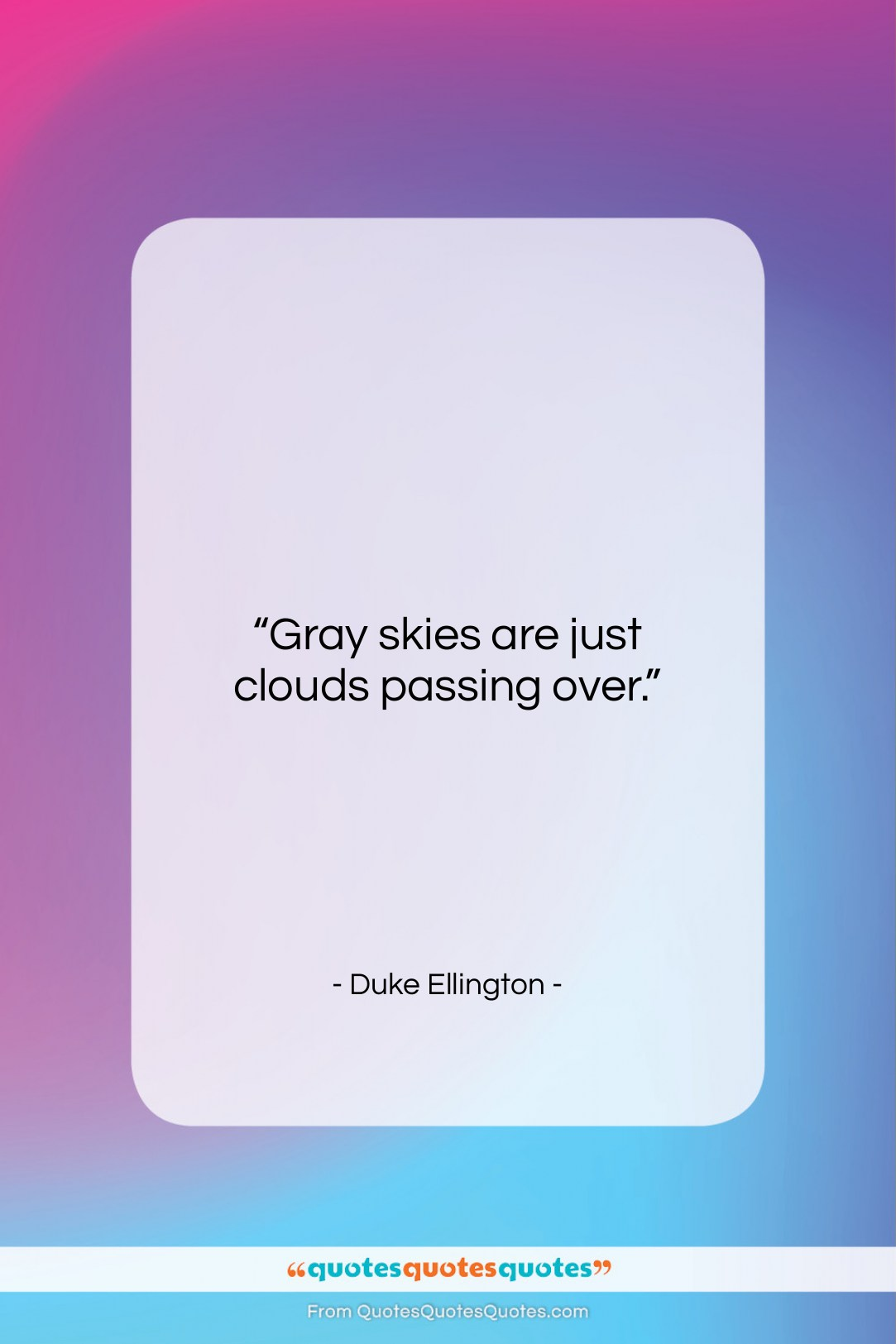 """Duke Ellington quote: """"Gray skies are just clouds passing over….""""- at QuotesQuotesQuotes.com"""