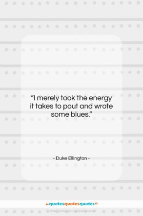 """Duke Ellington quote: """"I merely took the energy it takes…""""- at QuotesQuotesQuotes.com"""