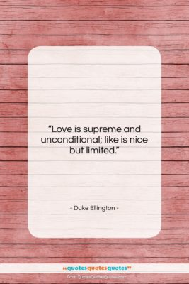 """Duke Ellington quote: """"Love is supreme and unconditional; like is…""""- at QuotesQuotesQuotes.com"""