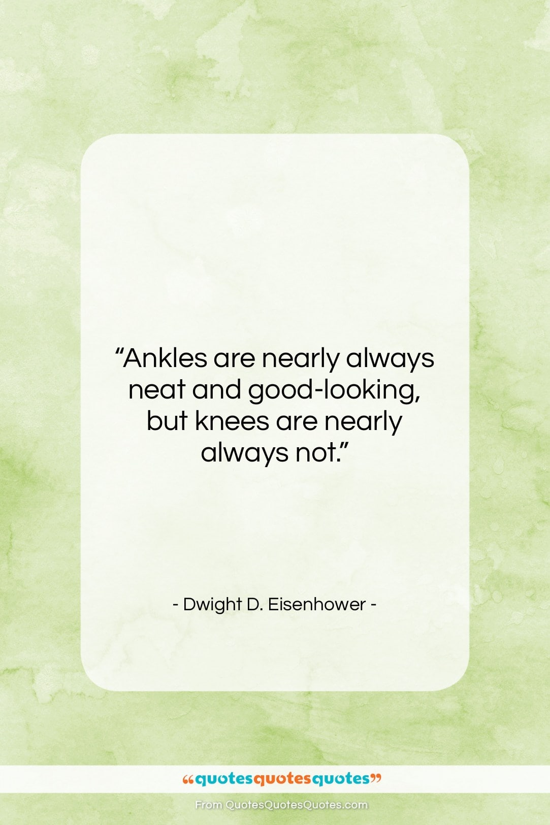 """Dwight D. Eisenhower quote: """"Ankles are nearly always neat and good-looking,…""""- at QuotesQuotesQuotes.com"""