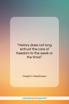 """Dwight D. Eisenhower quote: """"History does not long entrust the care…""""- at QuotesQuotesQuotes.com"""