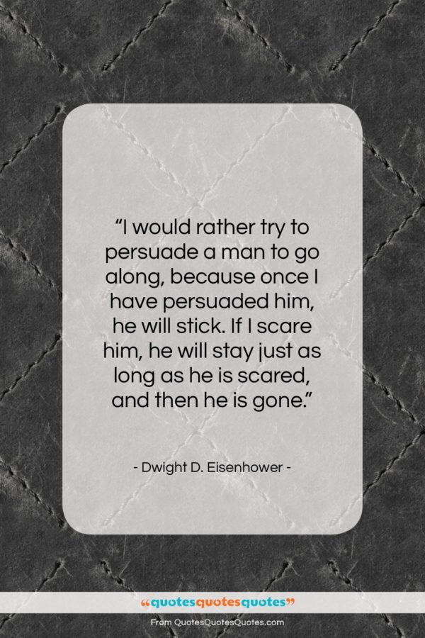 """Dwight D. Eisenhower quote: """"I would rather try to persuade a…""""- at QuotesQuotesQuotes.com"""