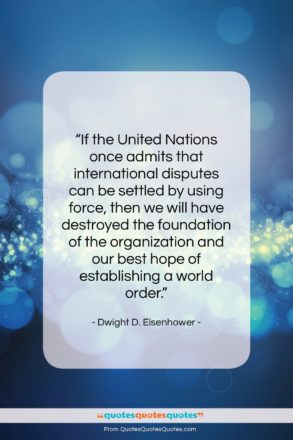 """Dwight D. Eisenhower quote: """"If the United Nations once admits that…""""- at QuotesQuotesQuotes.com"""