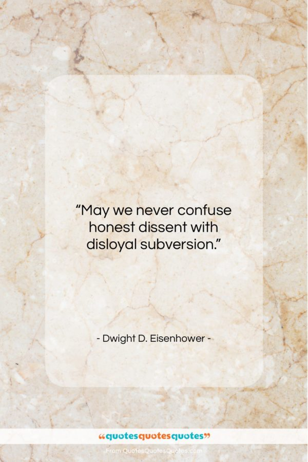 """Dwight D. Eisenhower quote: """"May we never confuse honest dissent with…""""- at QuotesQuotesQuotes.com"""