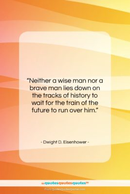 "Dwight D. Eisenhower quote: ""Neither a wise man nor a brave…""- at QuotesQuotesQuotes.com"