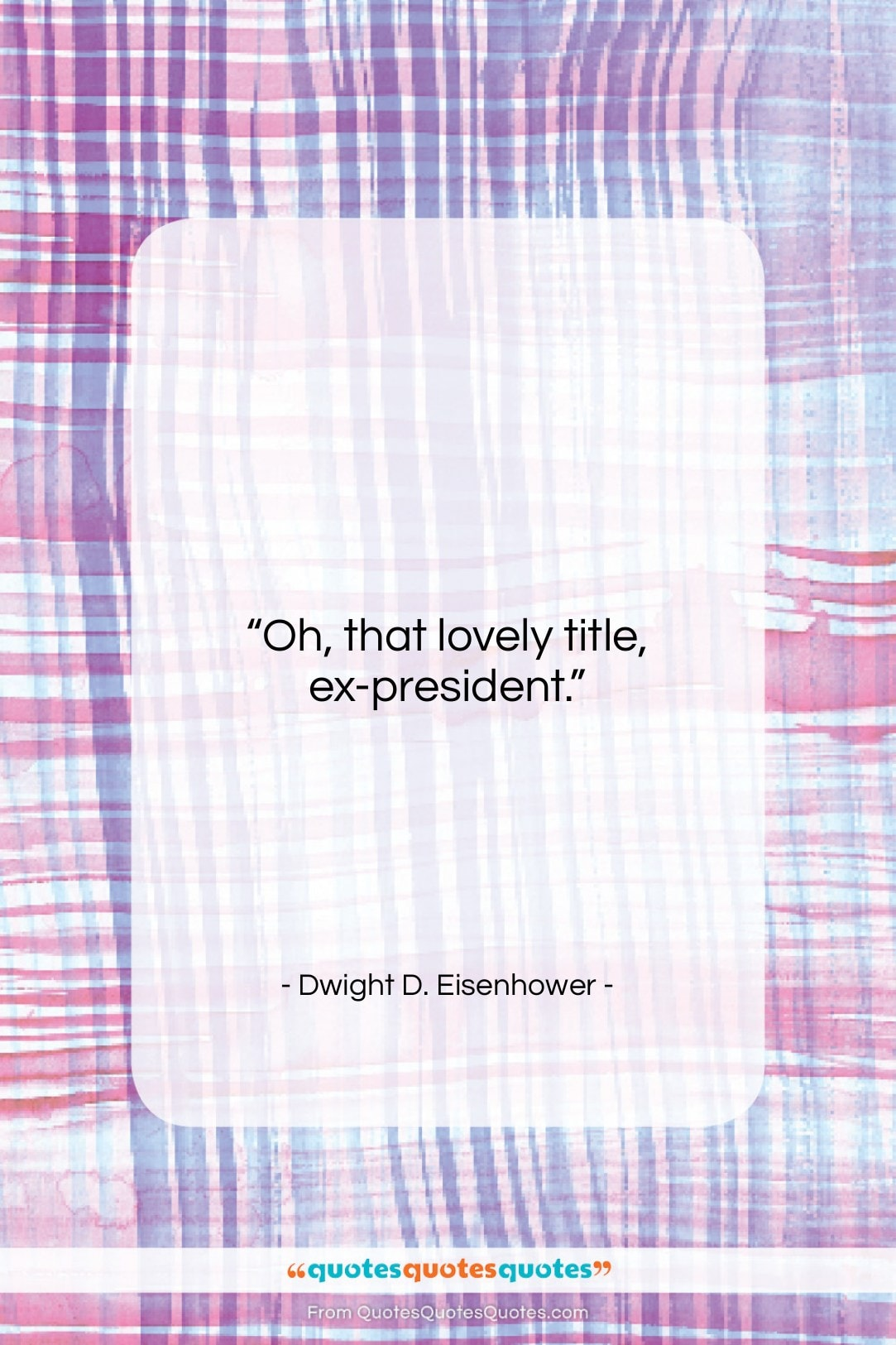 """Dwight D. Eisenhower quote: """"Oh, that lovely title, ex-president….""""- at QuotesQuotesQuotes.com"""