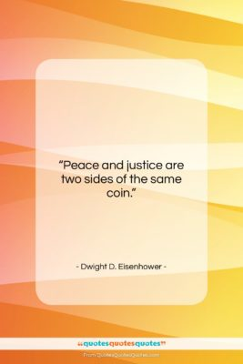 """Dwight D. Eisenhower quote: """"Peace and justice are two sides of…""""- at QuotesQuotesQuotes.com"""