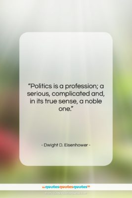 """Dwight D. Eisenhower quote: """"Politics is a profession; a serious, complicated…""""- at QuotesQuotesQuotes.com"""