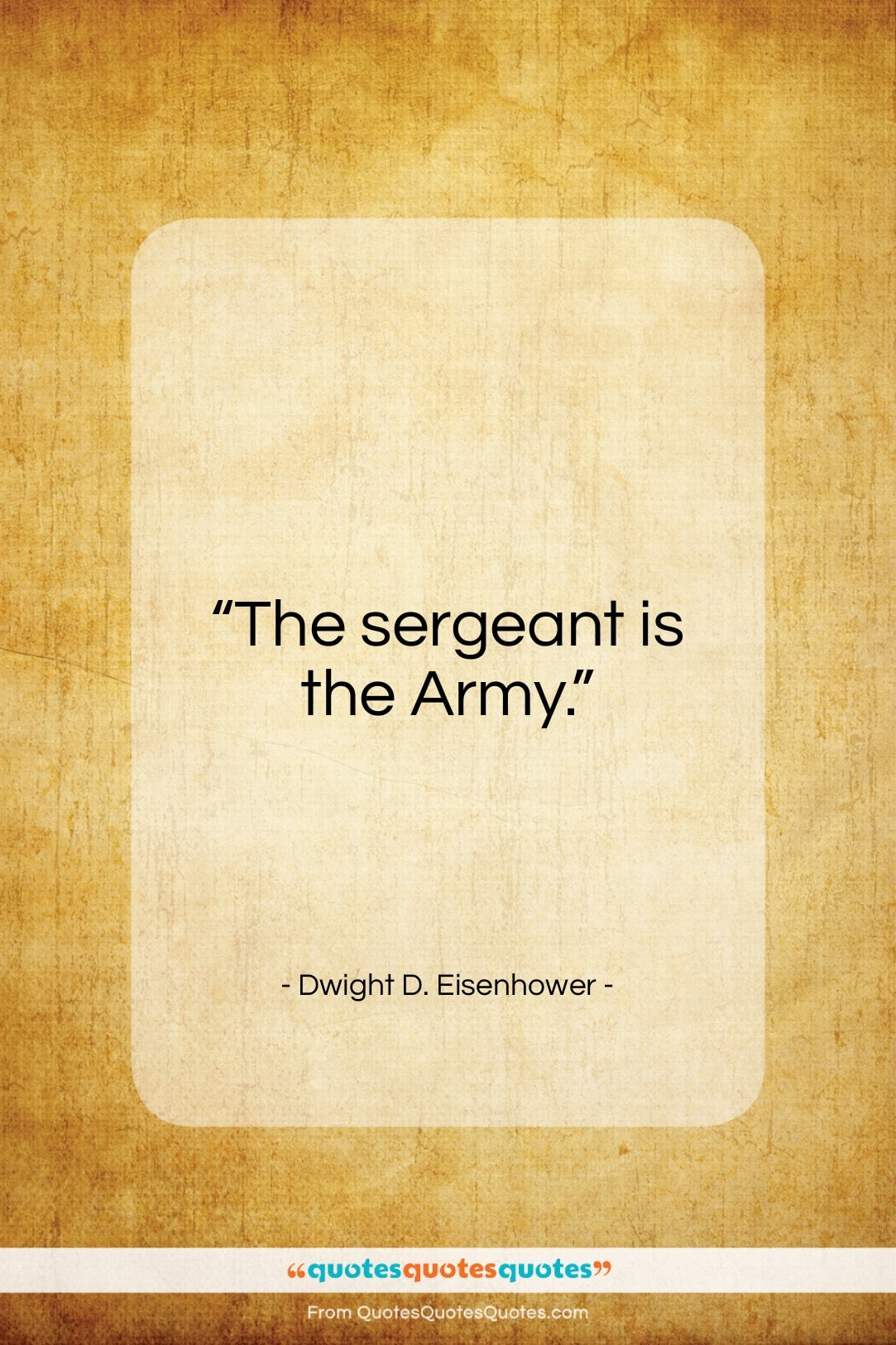 """Dwight D. Eisenhower quote: """"The sergeant is the Army…""""- at QuotesQuotesQuotes.com"""