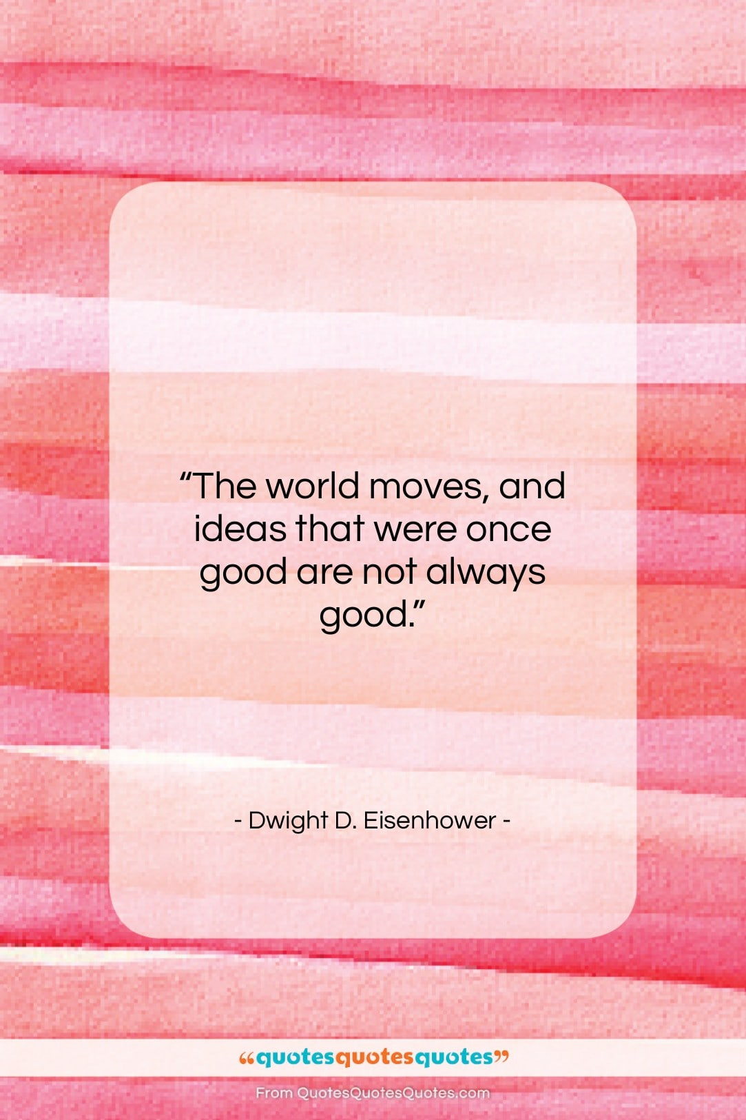 """Dwight D. Eisenhower quote: """"The world moves, and ideas that were…""""- at QuotesQuotesQuotes.com"""