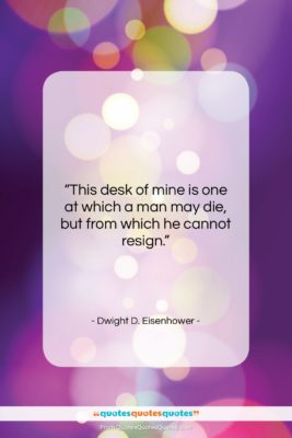 """Dwight D. Eisenhower quote: """"This desk of mine is one at…""""- at QuotesQuotesQuotes.com"""