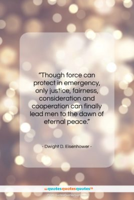 """Dwight D. Eisenhower quote: """"Though force can protect in emergency, only…""""- at QuotesQuotesQuotes.com"""