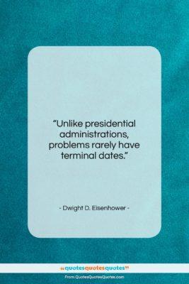 """Dwight D. Eisenhower quote: """"Unlike presidential administrations, problems rarely have terminal…""""- at QuotesQuotesQuotes.com"""