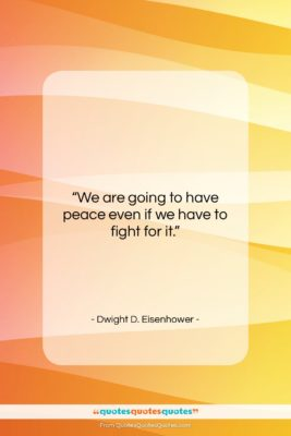 """Dwight D. Eisenhower quote: """"We are going to have peace even…""""- at QuotesQuotesQuotes.com"""