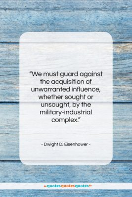 """Dwight D. Eisenhower quote: """"We must guard against the acquisition of…""""- at QuotesQuotesQuotes.com"""