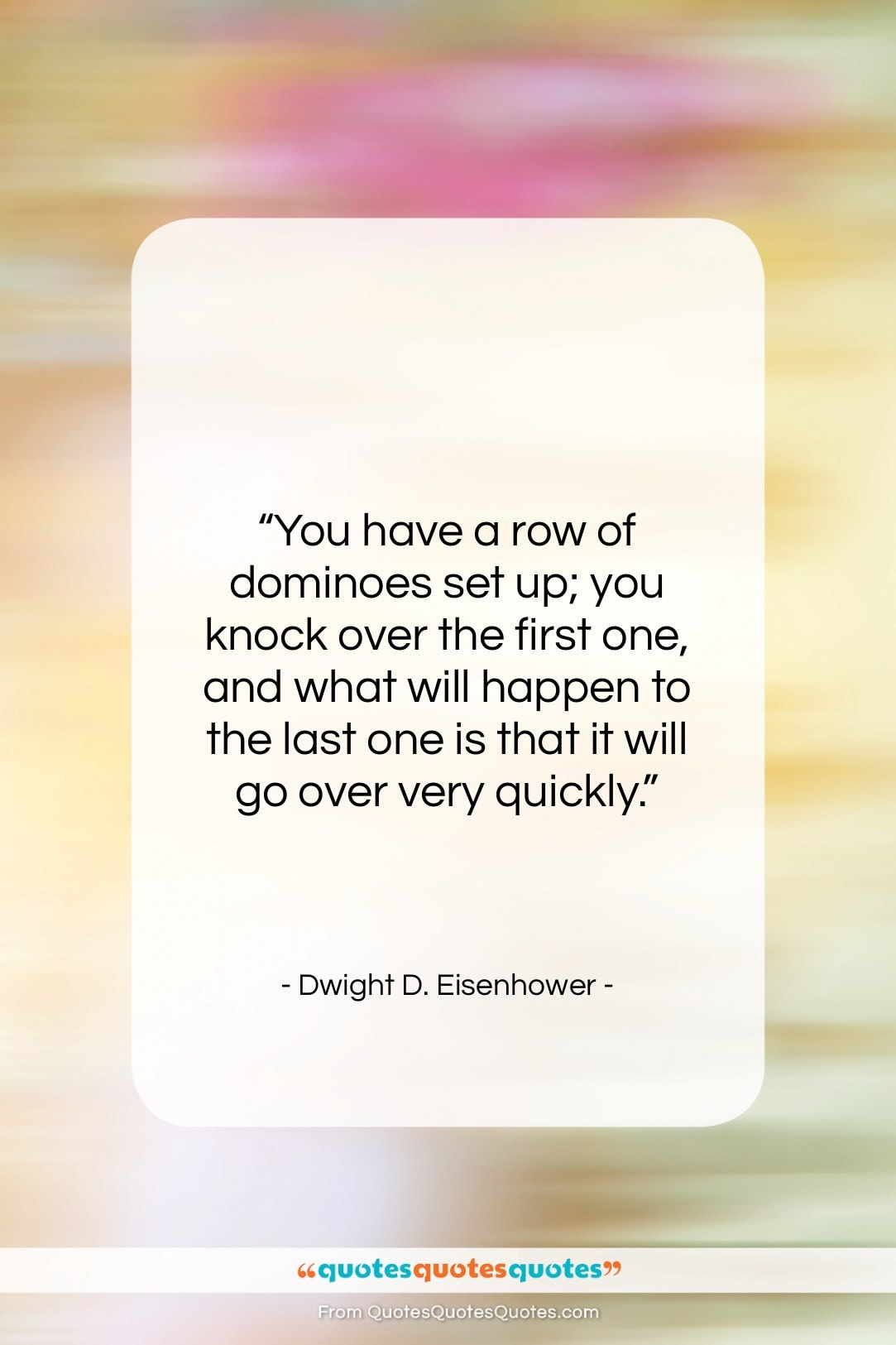 """Dwight D. Eisenhower quote: """"You have a row of dominoes set…""""- at QuotesQuotesQuotes.com"""