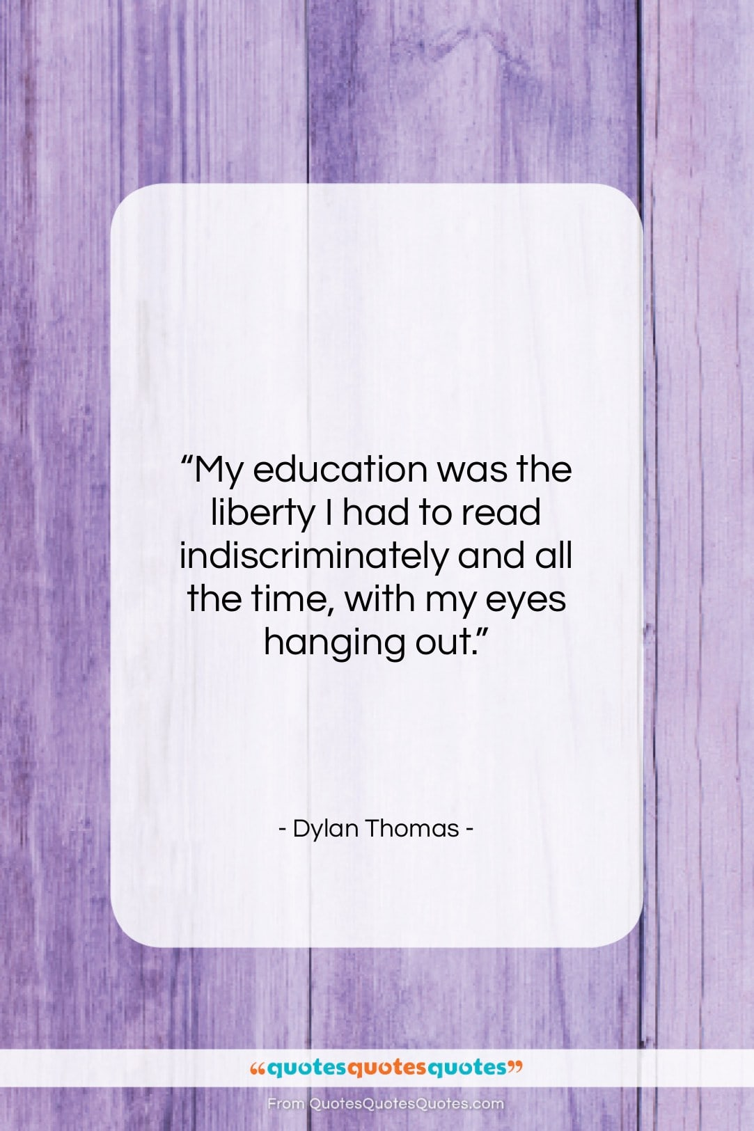 """Dylan Thomas quote: """"My education was the liberty I had…""""- at QuotesQuotesQuotes.com"""