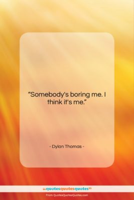 """Dylan Thomas quote: """"Somebody's boring me. I think it's me….""""- at QuotesQuotesQuotes.com"""
