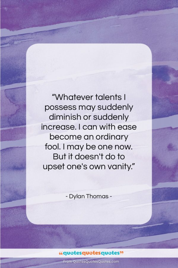 """Dylan Thomas quote: """"Whatever talents I possess may suddenly diminish…""""- at QuotesQuotesQuotes.com"""