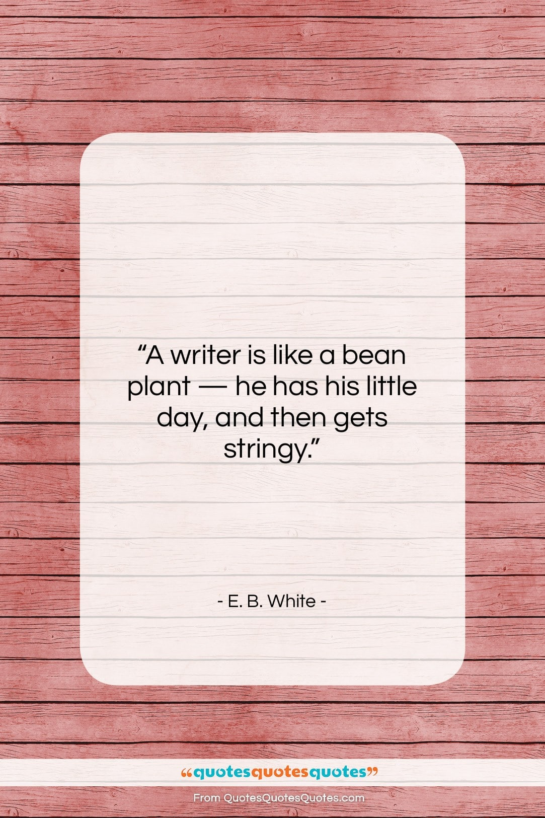 """E. B. White quote: """"A writer is like a bean plant…""""- at QuotesQuotesQuotes.com"""