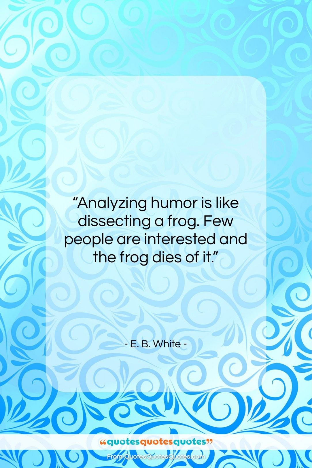 """E. B. White quote: """"Analyzing humor is like dissecting a frog….""""- at QuotesQuotesQuotes.com"""