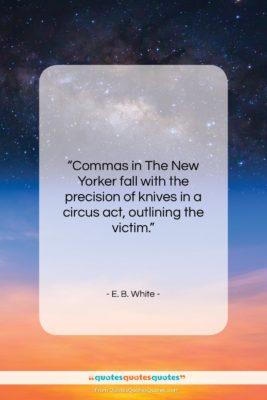 """E. B. White quote: """"Commas in The New Yorker fall with…""""- at QuotesQuotesQuotes.com"""