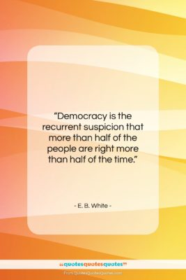 "E. B. White quote: ""Democracy is the recurrent suspicion that more…""- at QuotesQuotesQuotes.com"