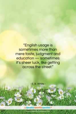 """E. B. White quote: """"English usage is sometimes more than mere…""""- at QuotesQuotesQuotes.com"""