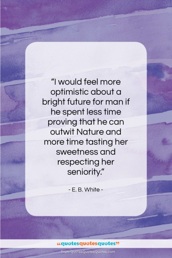 """E. B. White quote: """"I would feel more optimistic about a…""""- at QuotesQuotesQuotes.com"""