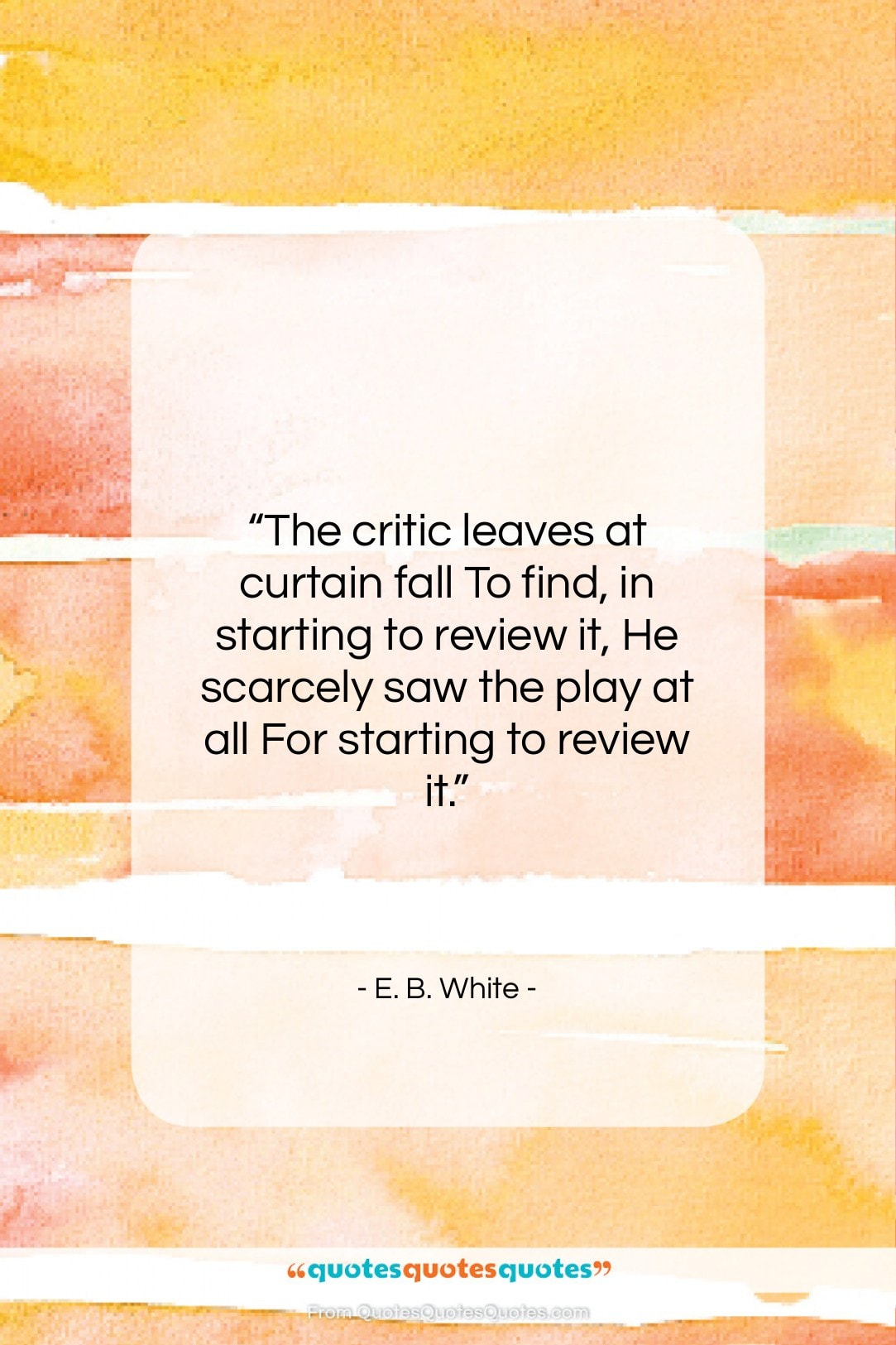 """E. B. White quote: """"The critic leaves at curtain fall To…""""- at QuotesQuotesQuotes.com"""