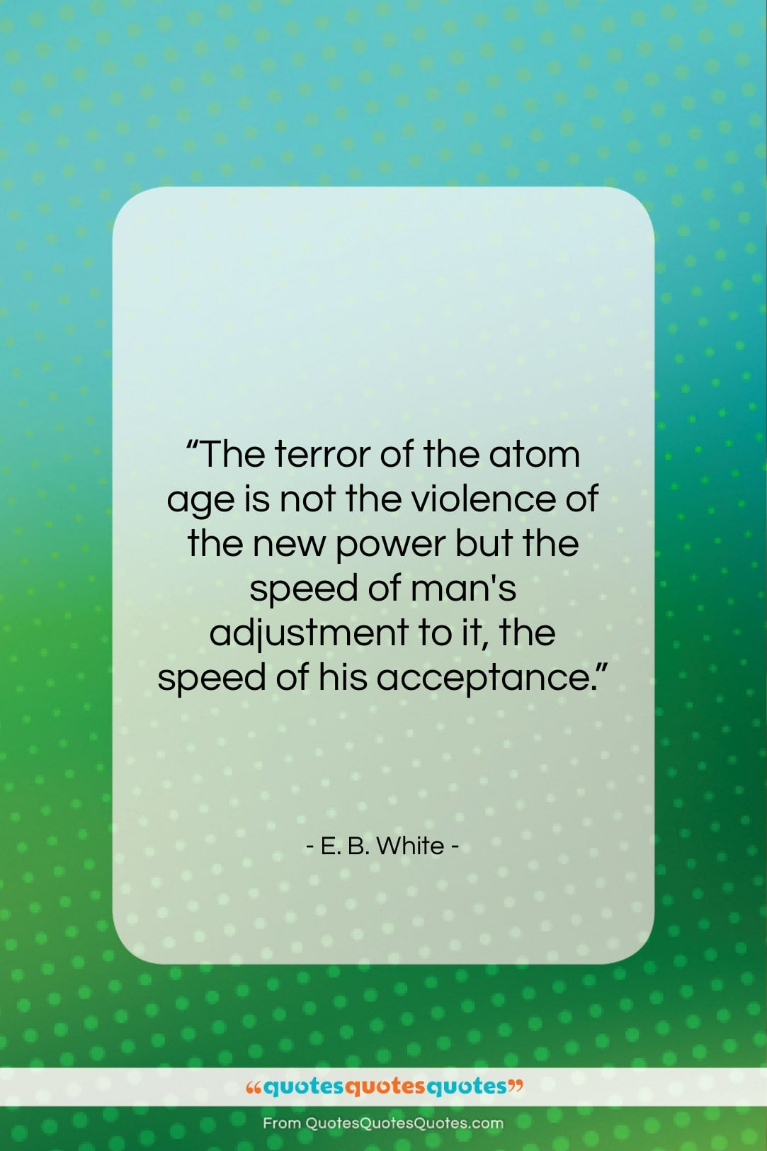 """E. B. White quote: """"The terror of the atom age is…""""- at QuotesQuotesQuotes.com"""