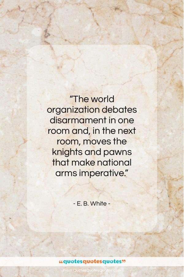 "E. B. White quote: ""The world organization debates disarmament in one…""- at QuotesQuotesQuotes.com"