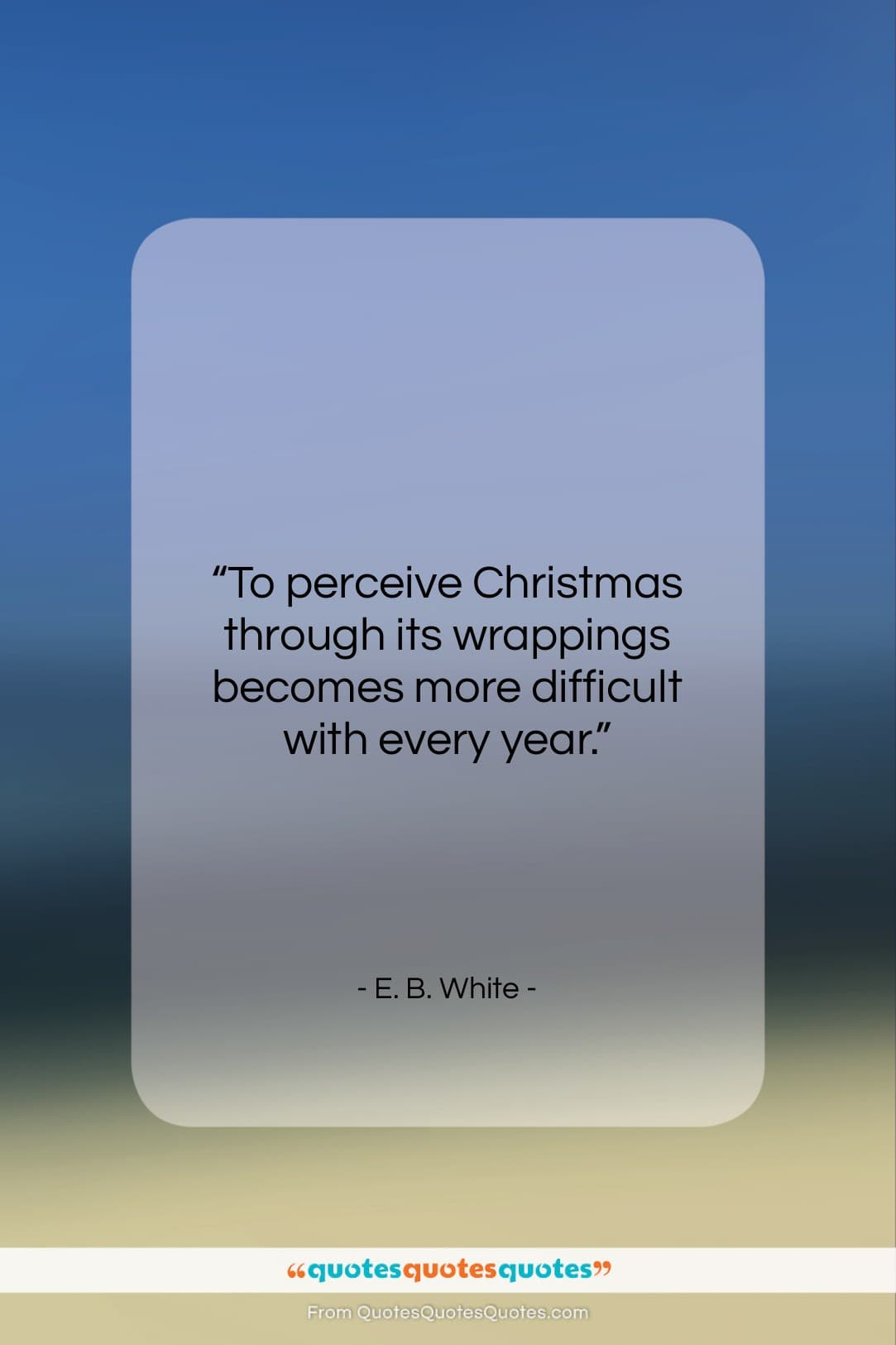 """E. B. White quote: """"To perceive Christmas through its wrappings becomes…""""- at QuotesQuotesQuotes.com"""