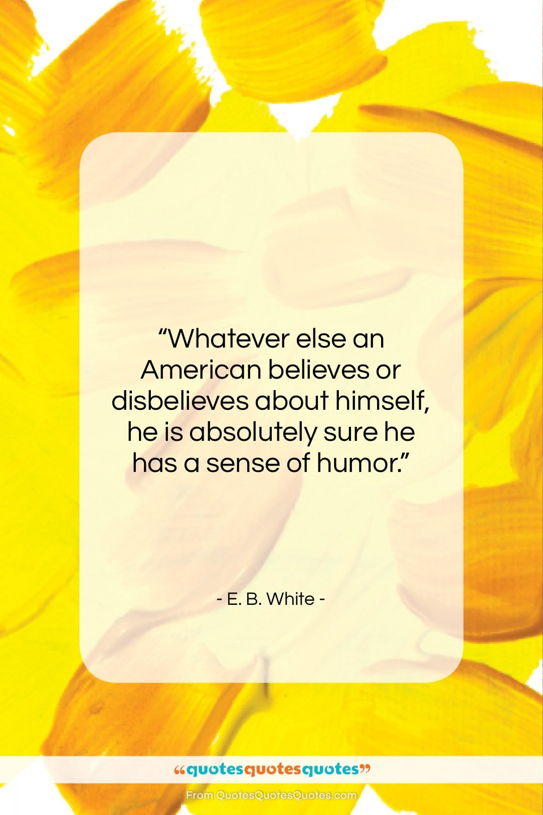 """E. B. White quote: """"Whatever else an American believes or disbelieves…""""- at QuotesQuotesQuotes.com"""