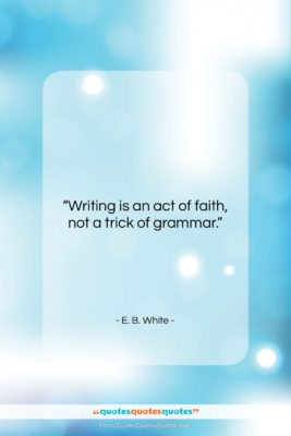 """E. B. White quote: """"Writing is an act of faith, not…""""- at QuotesQuotesQuotes.com"""