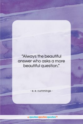 """e. e. cummings quote: """"Always the beautiful answer who asks a…""""- at QuotesQuotesQuotes.com"""