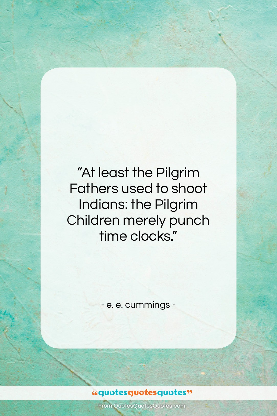 """e. e. cummings quote: """"At least the Pilgrim Fathers used to…""""- at QuotesQuotesQuotes.com"""