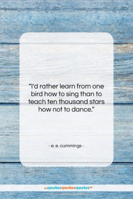 "e. e. cummings quote: ""I'd rather learn from one bird how…""- at QuotesQuotesQuotes.com"