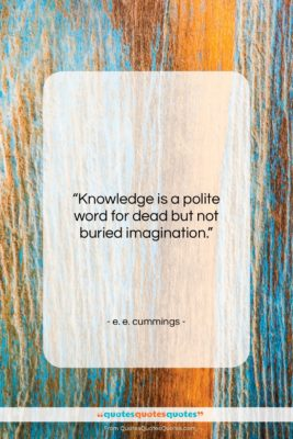 "e. e. cummings quote: ""Knowledge is a polite word for dead…""- at QuotesQuotesQuotes.com"