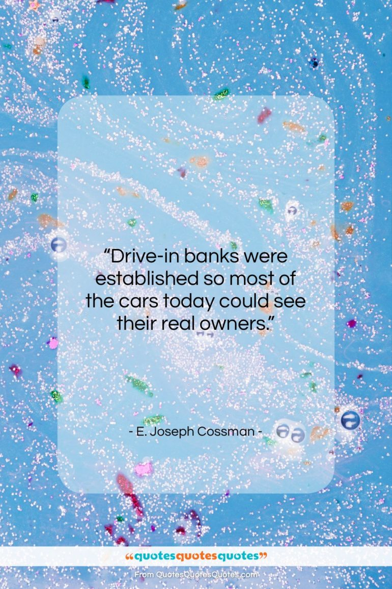 """E. Joseph Cossman quote: """"Drive-in banks were established so most of…""""- at QuotesQuotesQuotes.com"""