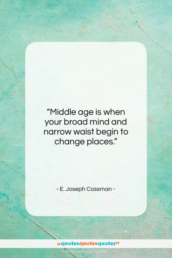 """E. Joseph Cossman quote: """"Middle age is when your broad mind…""""- at QuotesQuotesQuotes.com"""