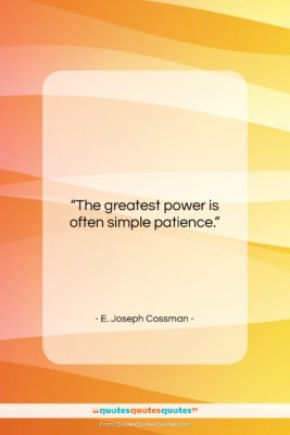 "E. Joseph Cossman quote: ""The greatest power is often simple patience….""- at QuotesQuotesQuotes.com"