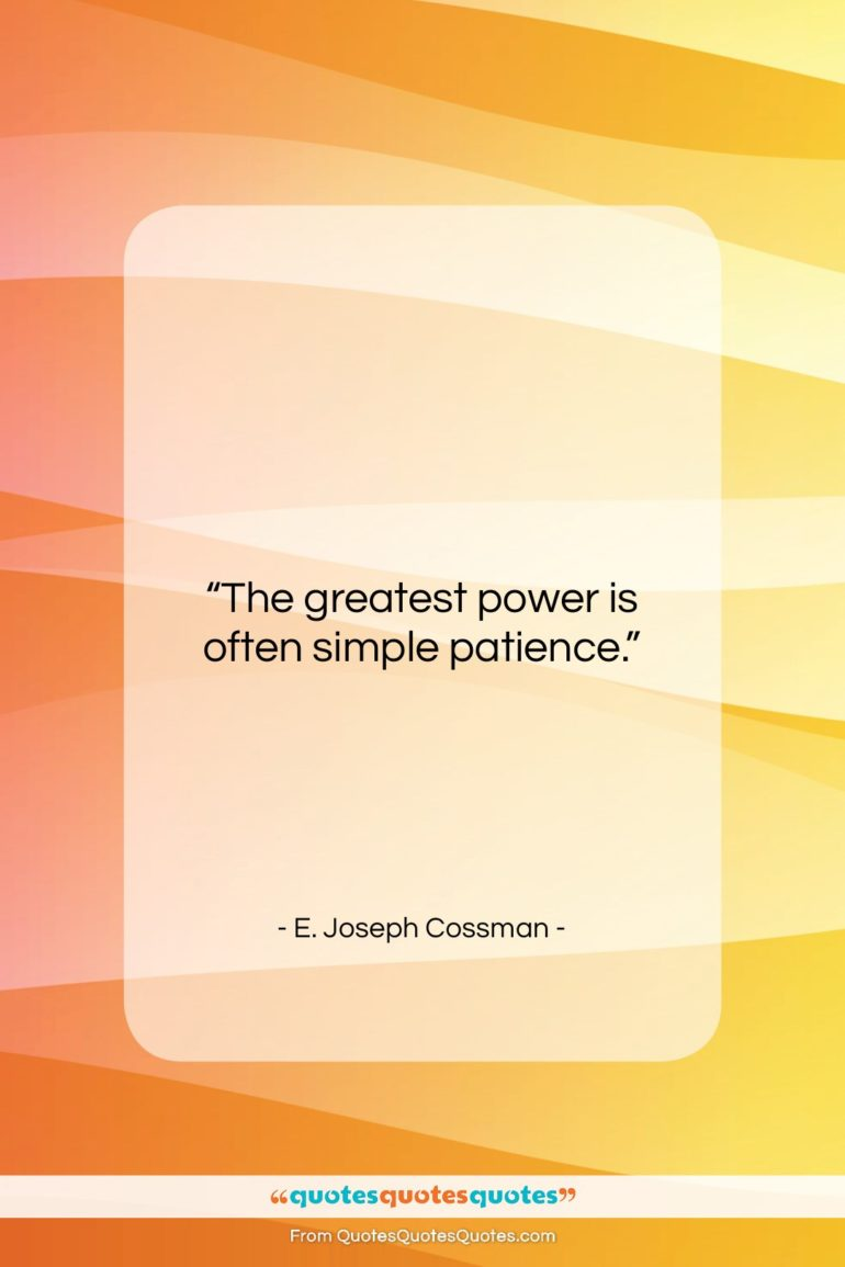 """E. Joseph Cossman quote: """"The greatest power is often simple patience….""""- at QuotesQuotesQuotes.com"""