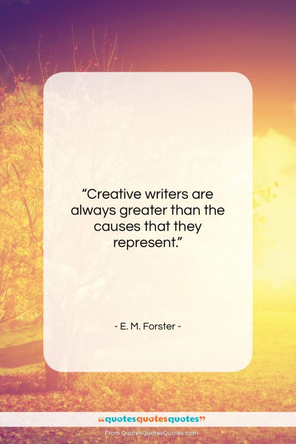 """E. M. Forster quote: """"Creative writers are always greater than the…""""- at QuotesQuotesQuotes.com"""